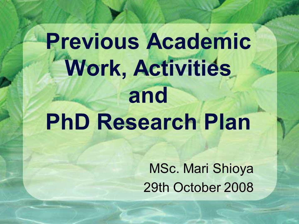 Previous Academic Work, Activities and PhD Research Plan MSc. Mari Shioya 29th October 2008