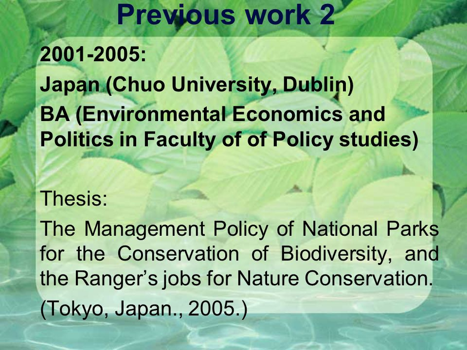 Previous work 2 2001-2005: Japan (Chuo University, Dublin) BA (Environmental Economics and Politics in Faculty of of Policy studies) Thesis: The Management Policy of National Parks for the Conservation of Biodiversity, and the Rangers jobs for Nature Conservation.