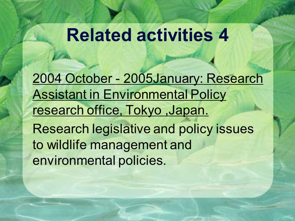 Related activities 4 2004 October - 2005January: Research Assistant in Environmental Policy research office, Tokyo,Japan. Research legislative and pol