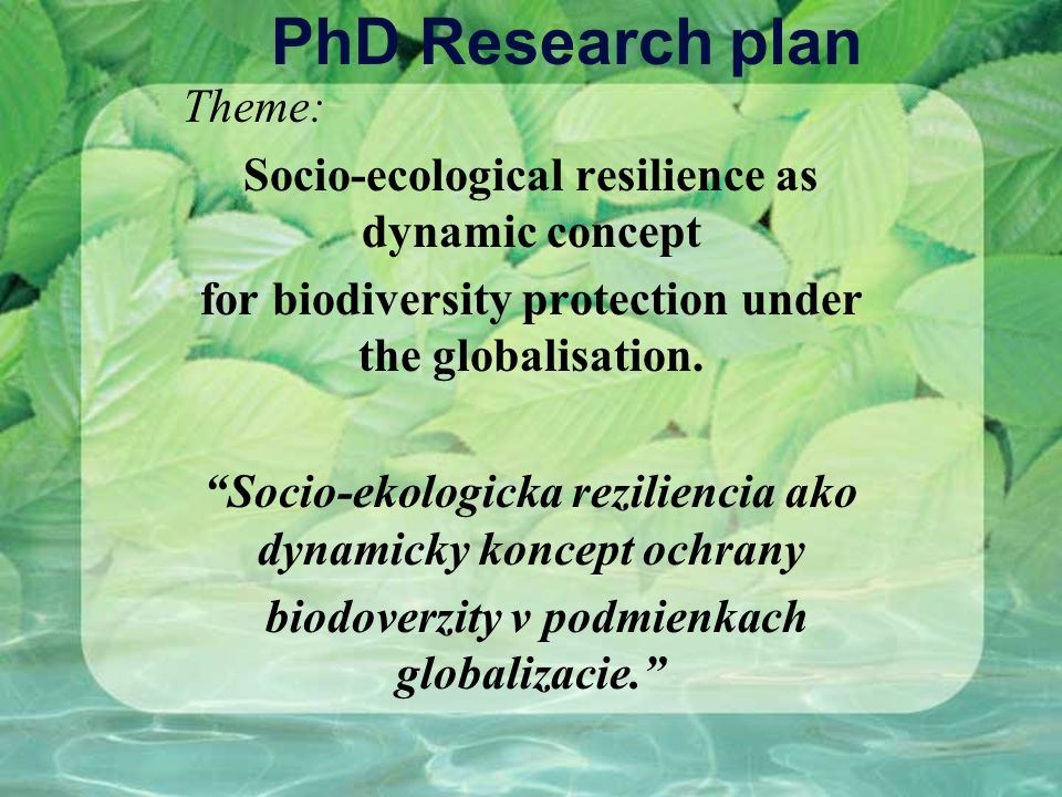 PhD Research plan Theme: Socio-ecological resilience as dynamic concept for biodiversity protection under the globalisation. Socio-ekologicka rezilien
