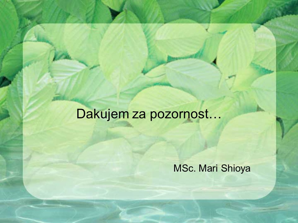 Dakujem za pozornost… MSc. Mari Shioya