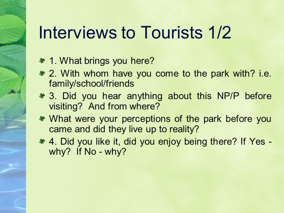 Interviews to Tourists 1/2 1. What brings you here? 2. With whom have you come to the park with? i.e. family/school/friends 3. Did you hear anything a