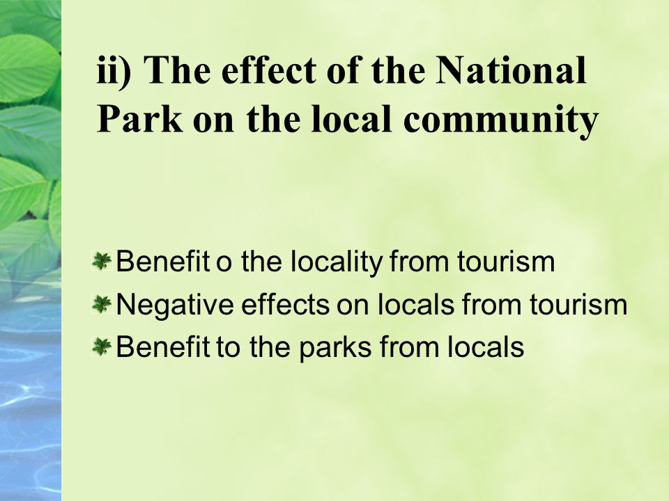 ii) The effect of the National Park on the local community Benefit o the locality from tourism Negative effects on locals from tourism Benefit to the parks from locals
