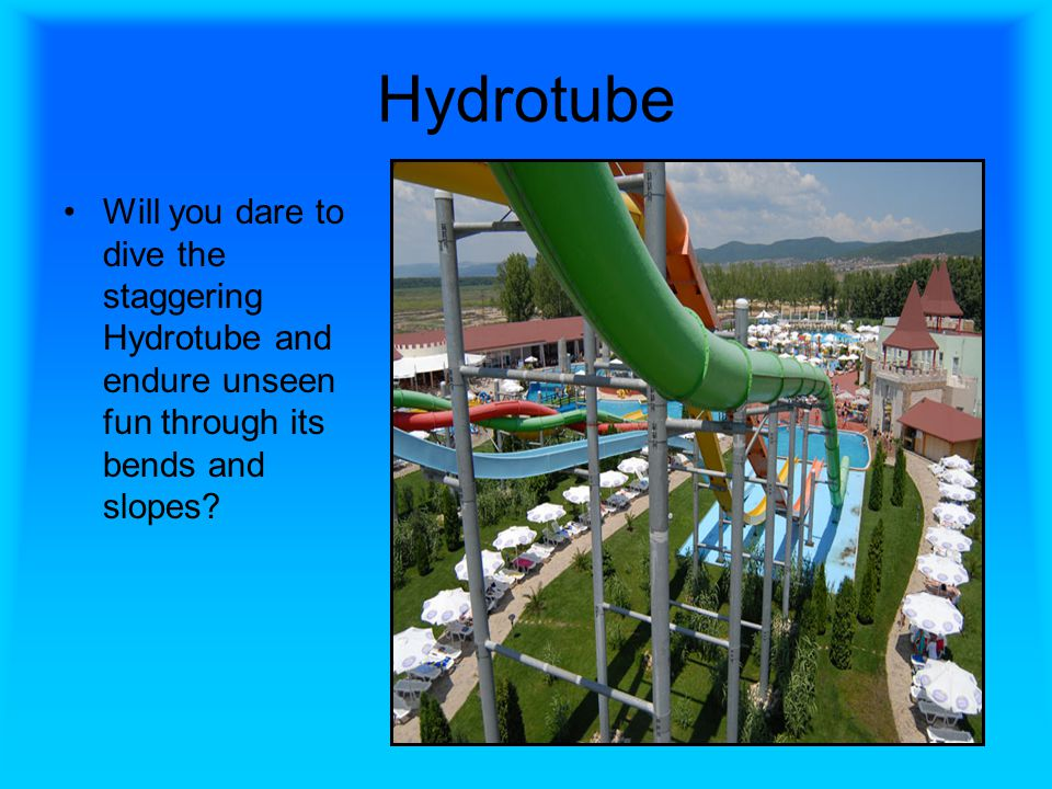 Hydrotube Will you dare to dive the staggering Hydrotube and endure unseen fun through its bends and slopes