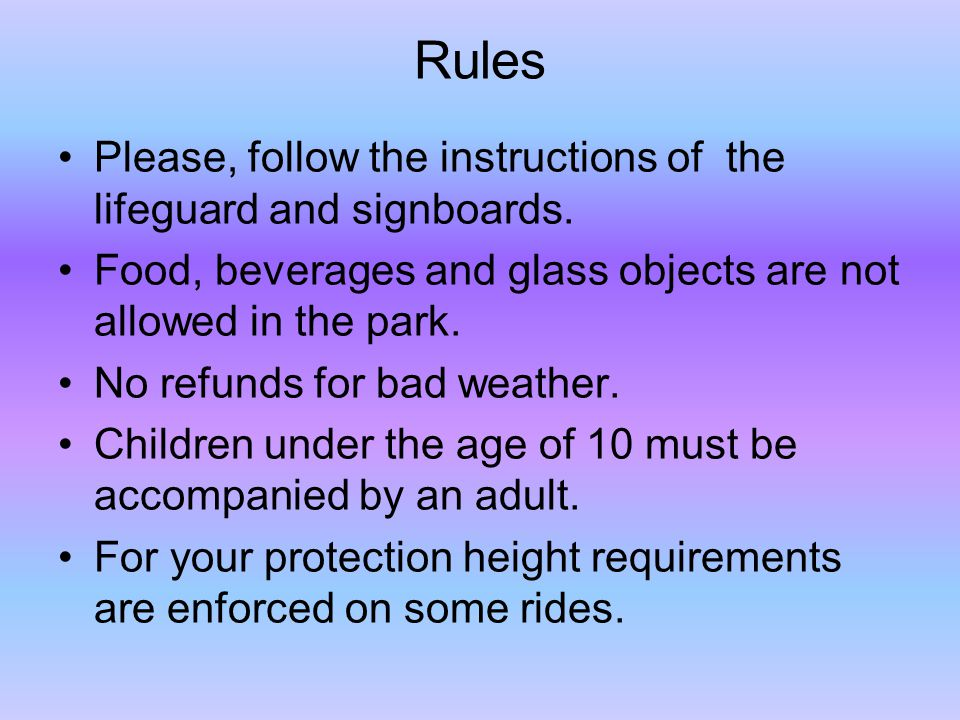 Rules Please, follow the instructions of the lifeguard and signboards.