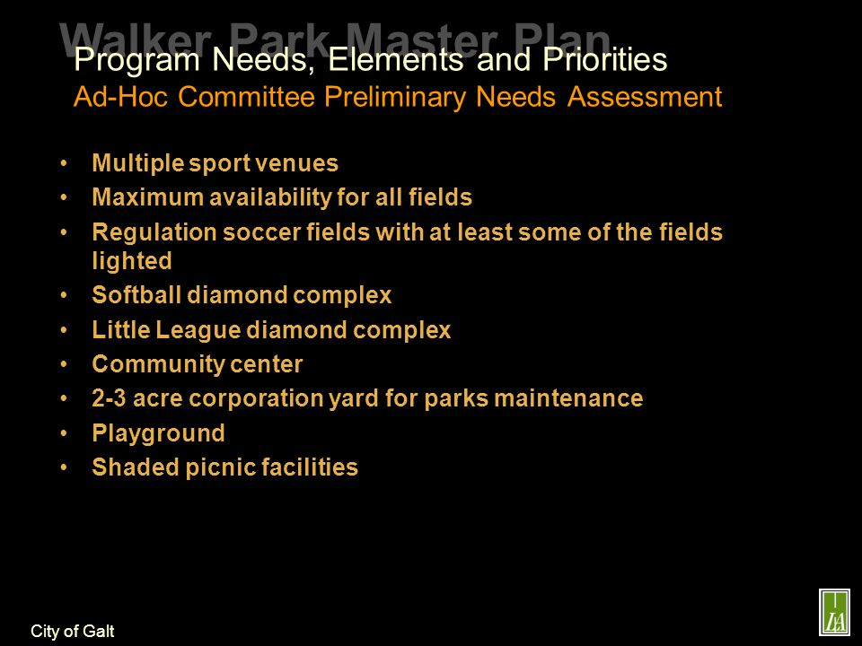 City of Galt Walker Park Master Plan Program Needs, Elements and Priorities Ad-Hoc Committee Preliminary Needs Assessment Multiple sport venues Maximum availability for all fields Regulation soccer fields with at least some of the fields lighted Softball diamond complex Little League diamond complex Community center 2-3 acre corporation yard for parks maintenance Playground Shaded picnic facilities
