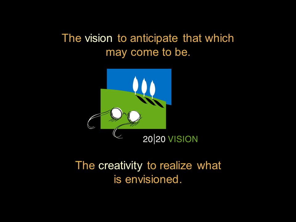 The vision to anticipate that which may come to be. The creativity to realize what is envisioned.