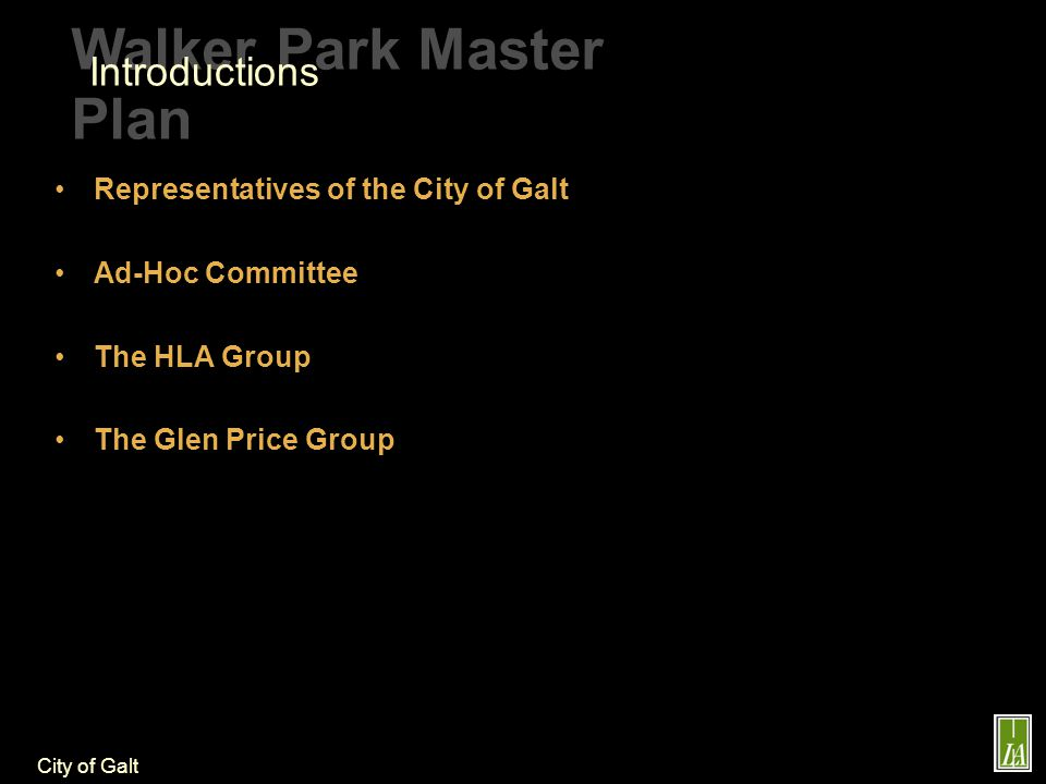 City of Galt Walker Park Master Plan Representatives of the City of Galt Ad-Hoc Committee The HLA Group The Glen Price Group Introductions