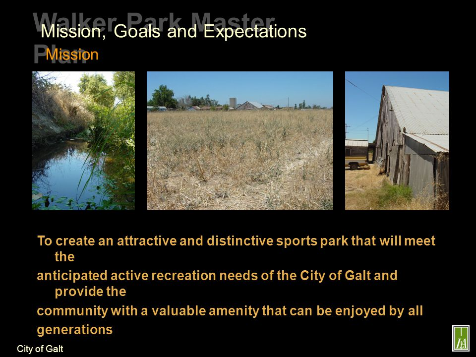 City of Galt Walker Park Master Plan Mission, Goals and Expectations Goals and Expectations Facilitate the development of a phased master plan for the 39.3 acre Walker Park site that meets the needs and the desires of the community for youth / adult sports facilities and other community recreation needs Explore partnerships with youth and adult sports organizations and commercial recreation interests to maximize revenues for the development and operation of the park.