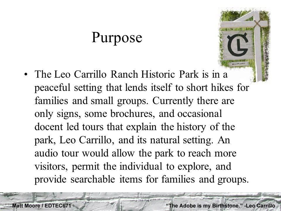 Purpose The Leo Carrillo Ranch Historic Park is in a peaceful setting that lends itself to short hikes for families and small groups.