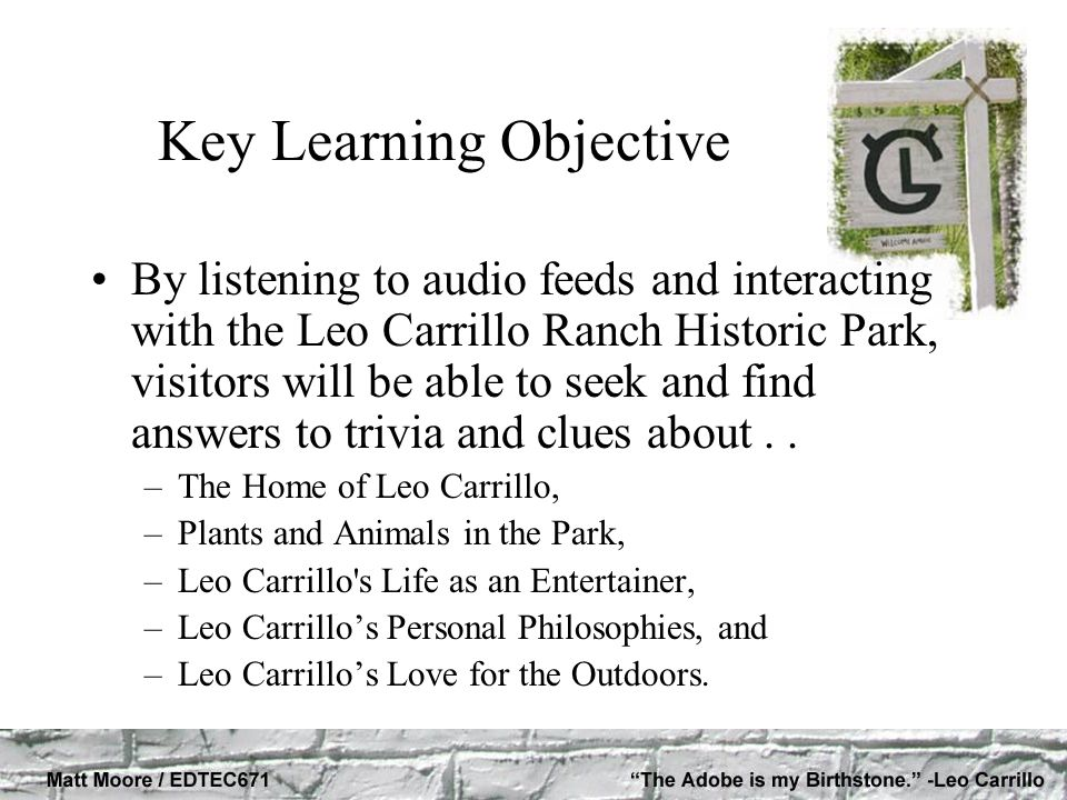 Key Learning Objective By listening to audio feeds and interacting with the Leo Carrillo Ranch Historic Park, visitors will be able to seek and find a