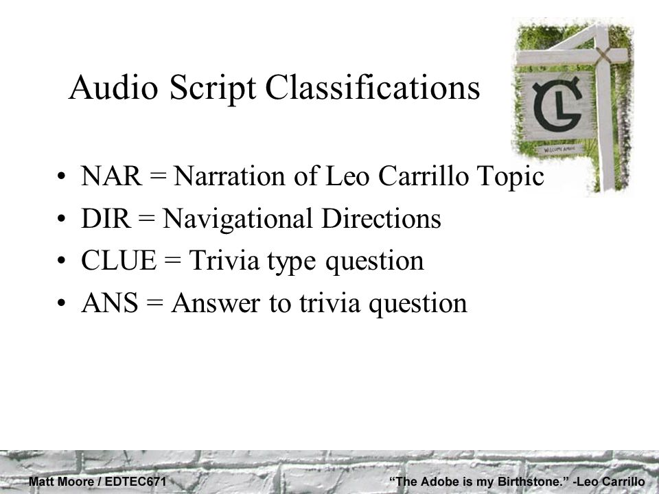 Audio Script Classifications NAR = Narration of Leo Carrillo Topic DIR = Navigational Directions CLUE = Trivia type question ANS = Answer to trivia question