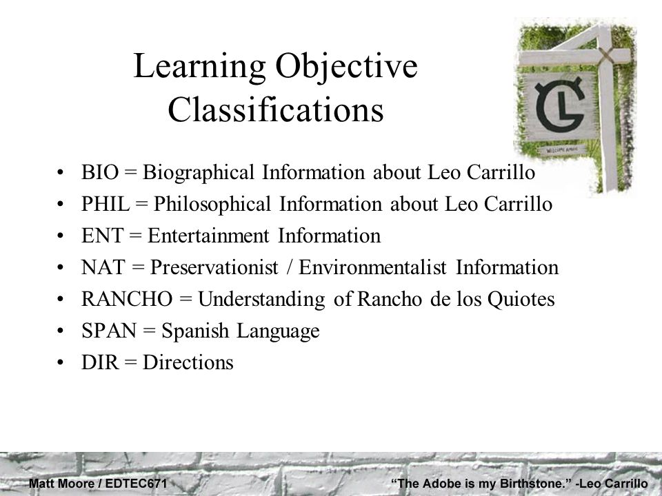 Learning Objective Classifications BIO = Biographical Information about Leo Carrillo PHIL = Philosophical Information about Leo Carrillo ENT = Entertainment Information NAT = Preservationist / Environmentalist Information RANCHO = Understanding of Rancho de los Quiotes SPAN = Spanish Language DIR = Directions