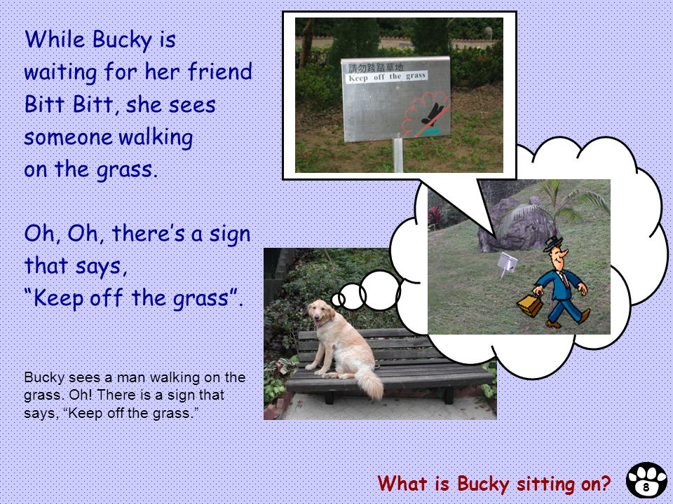 While Bucky is waiting for her friend Bitt Bitt, she sees someone walking on the grass. Oh, Oh, theres a sign that says, Keep off the grass. What is B