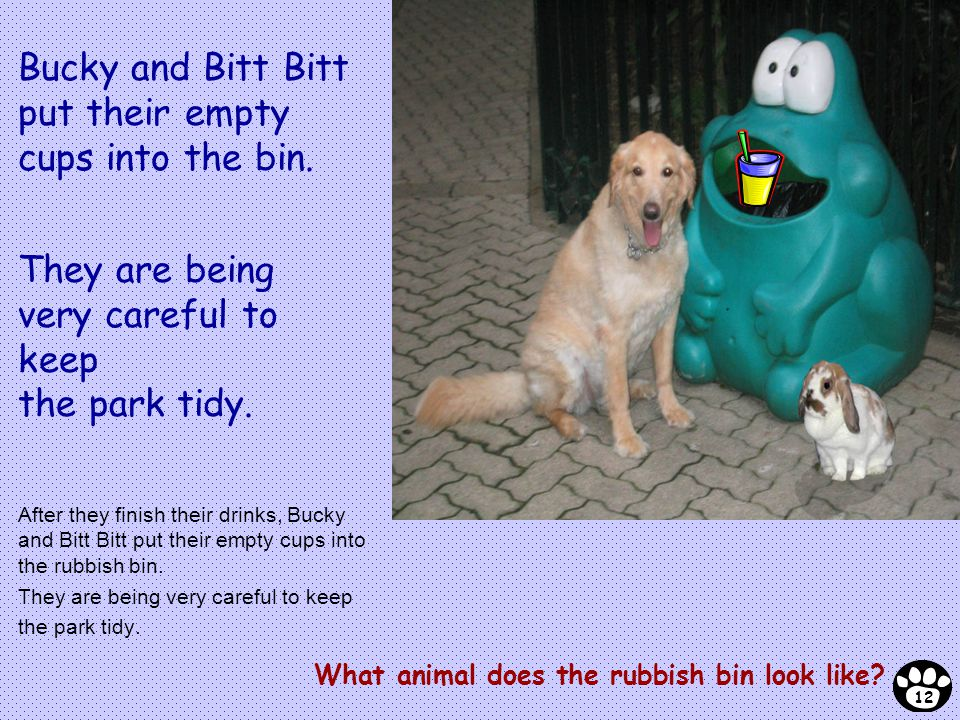 After they finish their drinks, Bucky and Bitt Bitt put their empty cups into the rubbish bin. They are being very careful to keep the park tidy. What