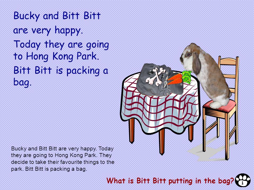 Bucky and Bitt Bitt are very happy. Today they are going to Hong Kong Park. Bitt Bitt is packing a bag. What is Bitt Bitt putting in the bag? Bucky an