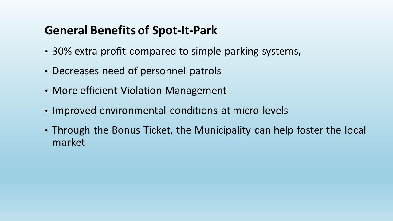 General Benefits of Spot-It-Park 30% extra profit compared to simple parking systems, Decreases need of personnel patrols More efficient Violation Management Improved environmental conditions at micro-levels Through the Bonus Ticket, the Municipality can help foster the local market