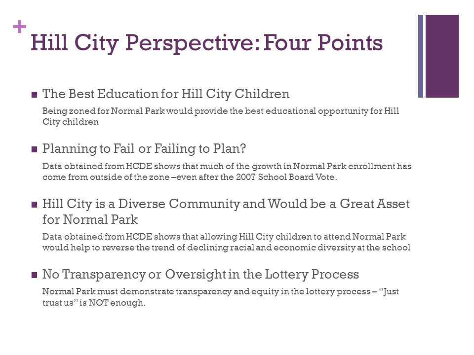 + Normal Park Lottery Process: Just trust us is not enough Normal Parks image has been tarnished by the public perception that there is not equal opportunity for all students to be accepted there There is no transparency in the lottery process As a government organization providing public education, HCDE is obligated to ensure the equity of the lottery process through transparency and oversight This culture of secrecy has contributed the lack of trust and confrontational nature of the zoning issue between Hill City and Normal Park