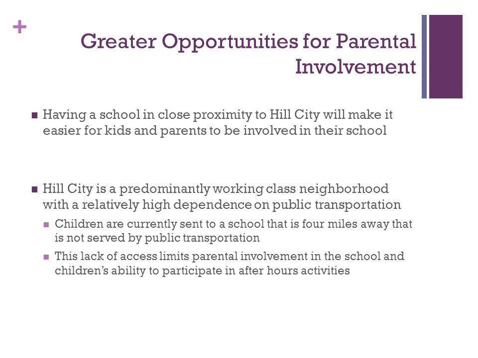 + Greater Opportunities for Parental Involvement Having a school in close proximity to Hill City will make it easier for kids and parents to be involved in their school Hill City is a predominantly working class neighborhood with a relatively high dependence on public transportation Children are currently sent to a school that is four miles away that is not served by public transportation This lack of access limits parental involvement in the school and childrens ability to participate in after hours activities