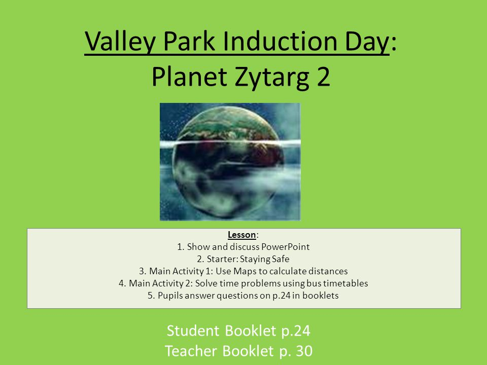 Valley Park Induction Day: Planet Zytarg 2 Student Booklet p.24 Teacher Booklet p.