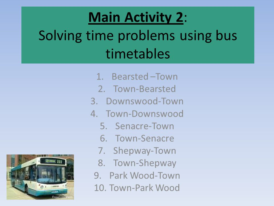 Main Activity 2: Solving time problems using bus timetables 1.Bearsted –Town 2.Town-Bearsted 3.Downswood-Town 4.Town-Downswood 5.Senacre-Town 6.Town-Senacre 7.Shepway-Town 8.Town-Shepway 9.Park Wood-Town 10.Town-Park Wood