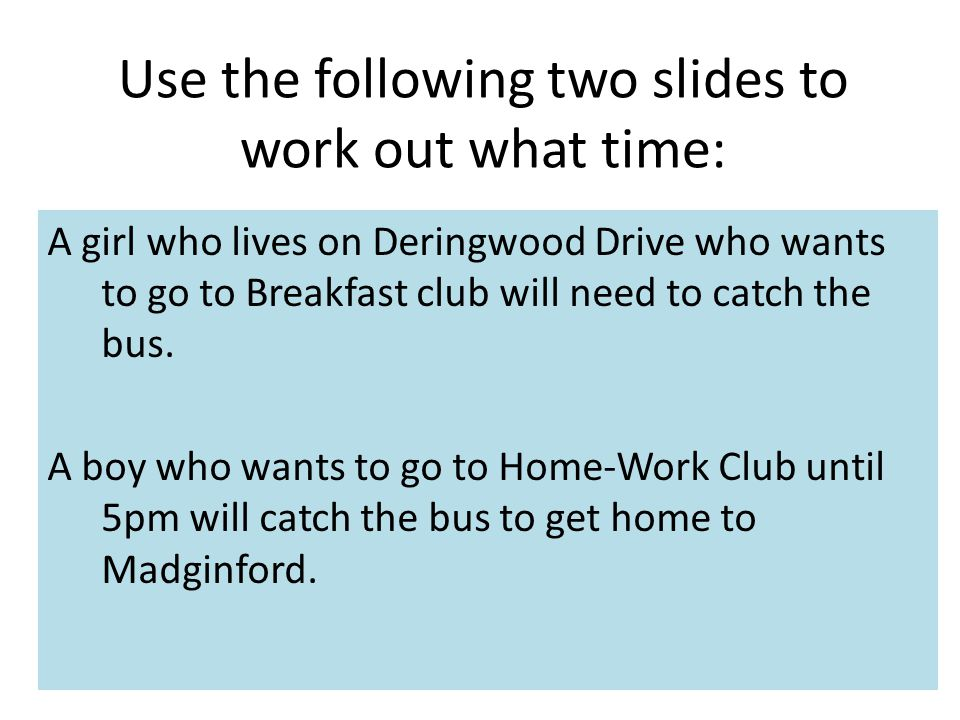 Use the following two slides to work out what time: A girl who lives on Deringwood Drive who wants to go to Breakfast club will need to catch the bus.