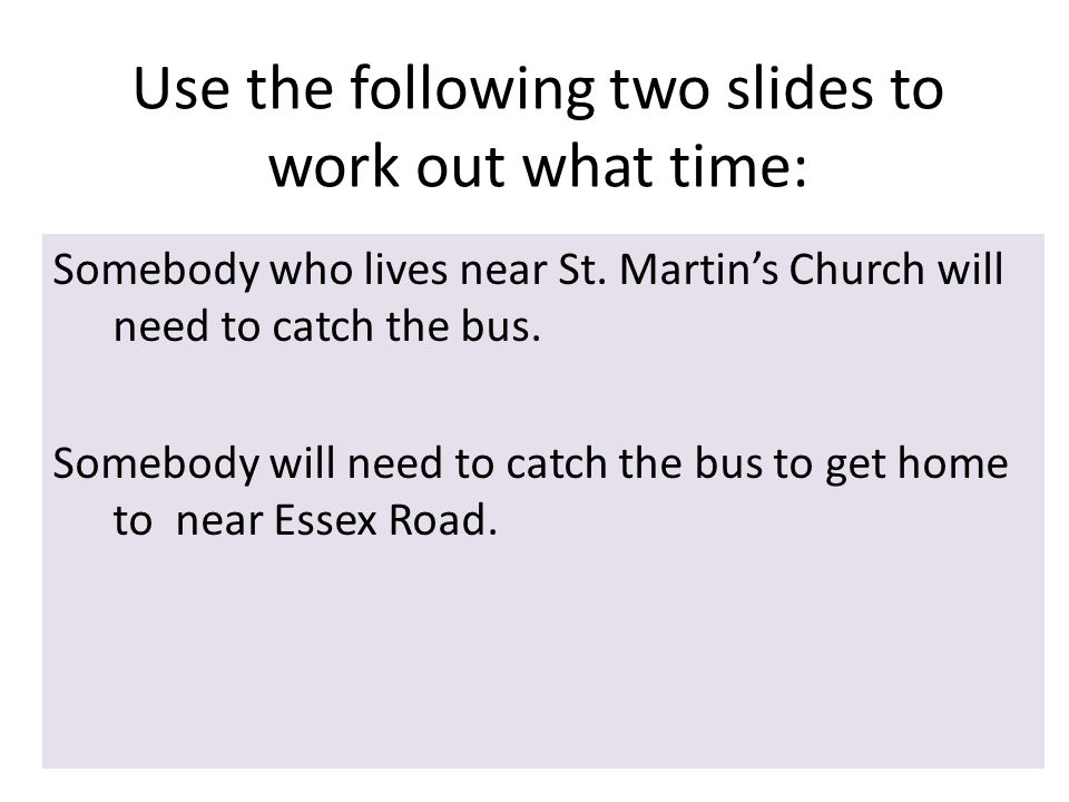 Use the following two slides to work out what time: Somebody who lives near St.