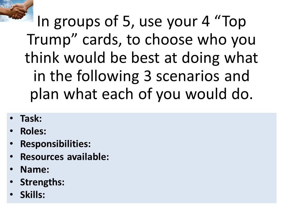 In groups of 5, use your 4 Top Trump cards, to choose who you think would be best at doing what in the following 3 scenarios and plan what each of you would do.