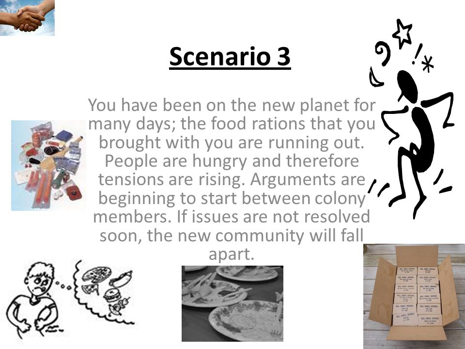 Scenario 3 You have been on the new planet for many days; the food rations that you brought with you are running out.