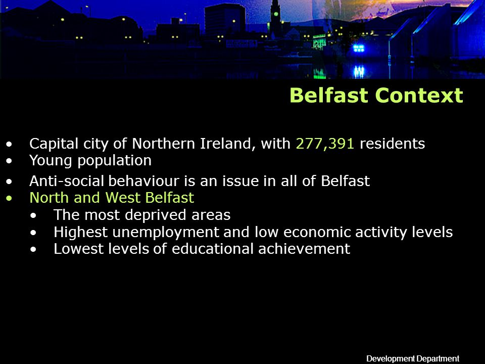 Development Department Belfast Context Capital city of Northern Ireland, with 277,391 residents Young population Anti-social behaviour is an issue in all of Belfast North and West Belfast The most deprived areas Highest unemployment and low economic activity levels Lowest levels of educational achievement