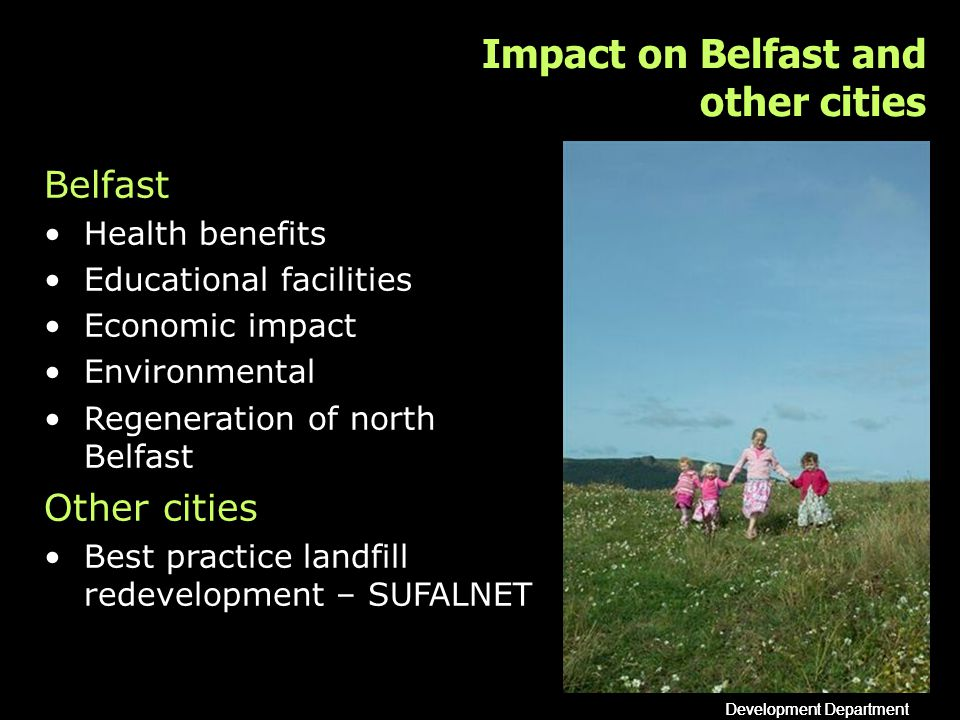 Development Department Impact on Belfast and other cities Belfast Health benefits Educational facilities Economic impact Environmental Regeneration of north Belfast Other cities Best practice landfill redevelopment – SUFALNET