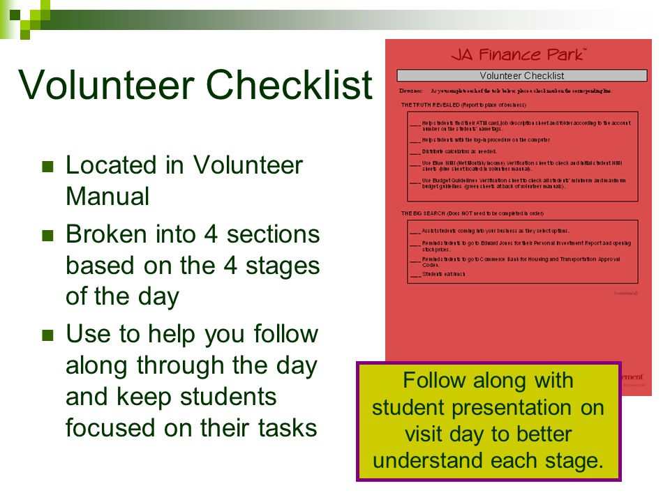 Volunteer Checklist Located in Volunteer Manual Broken into 4 sections based on the 4 stages of the day Use to help you follow along through the day and keep students focused on their tasks Follow along with student presentation on visit day to better understand each stage.