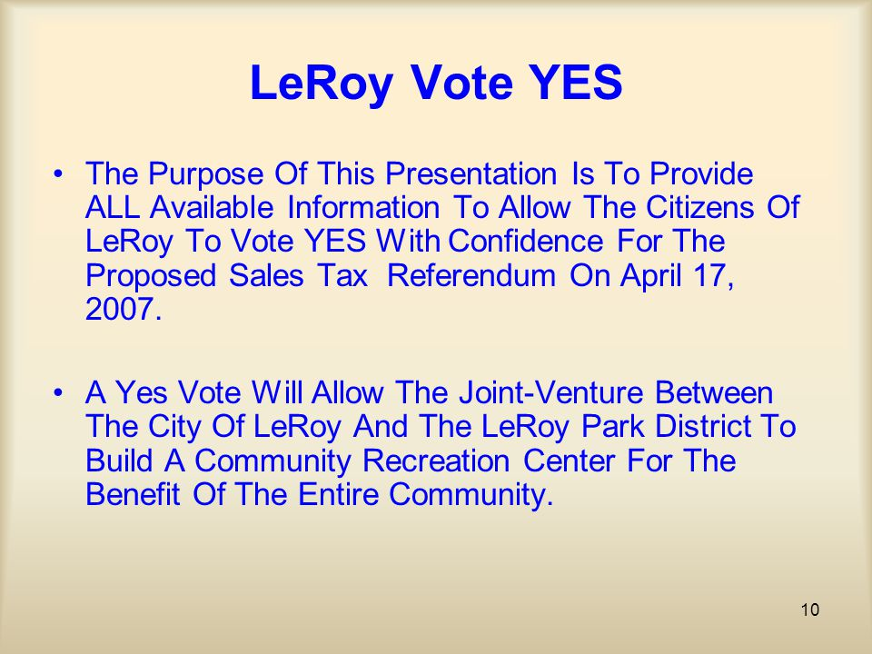 10 LeRoy Vote YES The Purpose Of This Presentation Is To Provide ALL Available Information To Allow The Citizens Of LeRoy To Vote YES With Confidence For The Proposed Sales Tax Referendum On April 17, 2007.