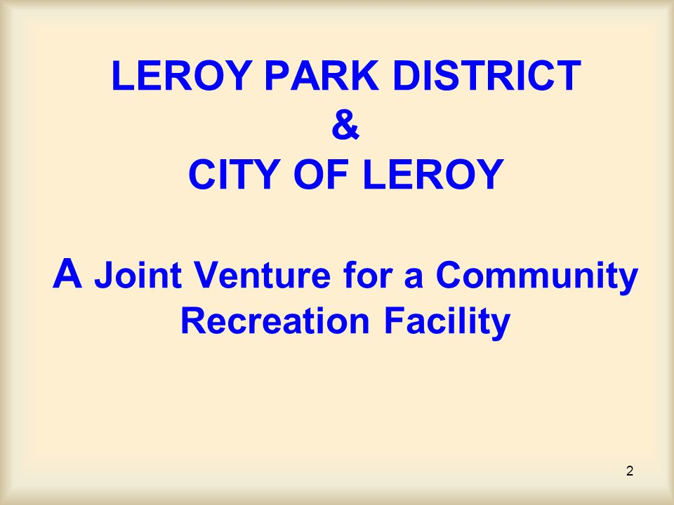 3 Together they will form a new entity called the Recreation Center Authority R C A LeRoy Park District The Park District is a stand alone taxing body charged with the responsibility of providing recreation services to an area similar to the area served by the LeRoy School District.