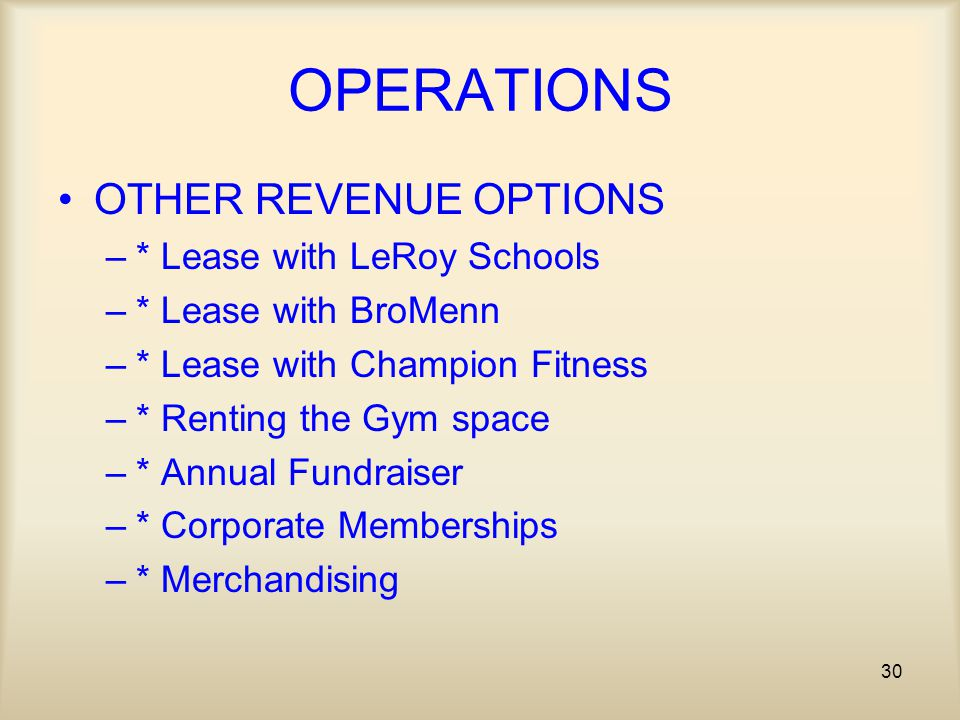 30 OPERATIONS OTHER REVENUE OPTIONS –* Lease with LeRoy Schools –* Lease with BroMenn –* Lease with Champion Fitness –* Renting the Gym space –* Annual Fundraiser –* Corporate Memberships –* Merchandising
