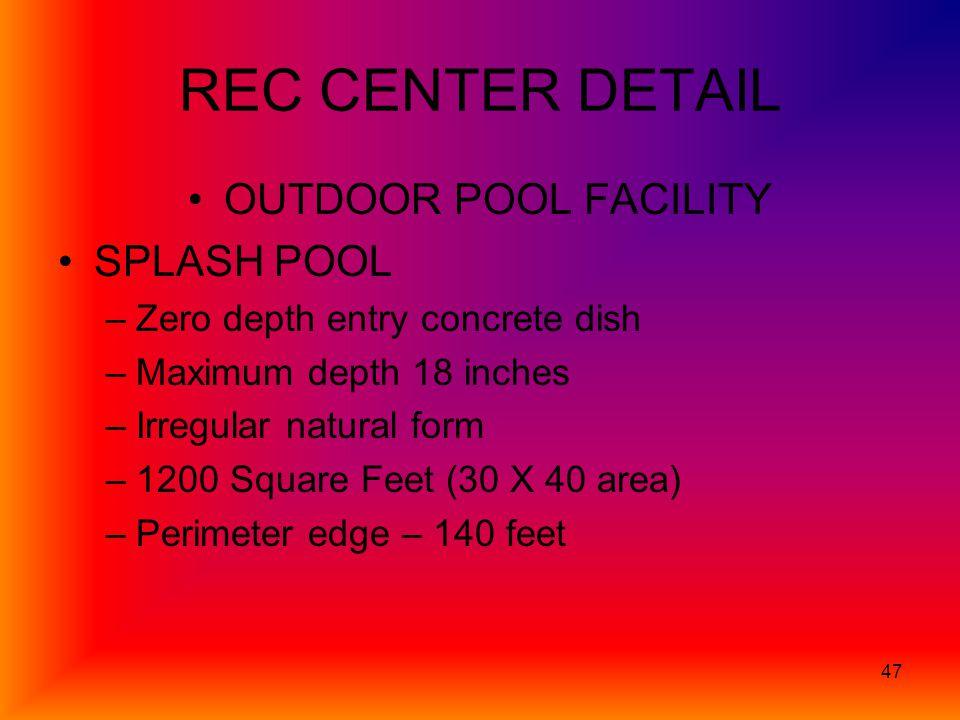 47 REC CENTER DETAIL OUTDOOR POOL FACILITY SPLASH POOL –Zero depth entry concrete dish –Maximum depth 18 inches –Irregular natural form –1200 Square Feet (30 X 40 area) –Perimeter edge – 140 feet