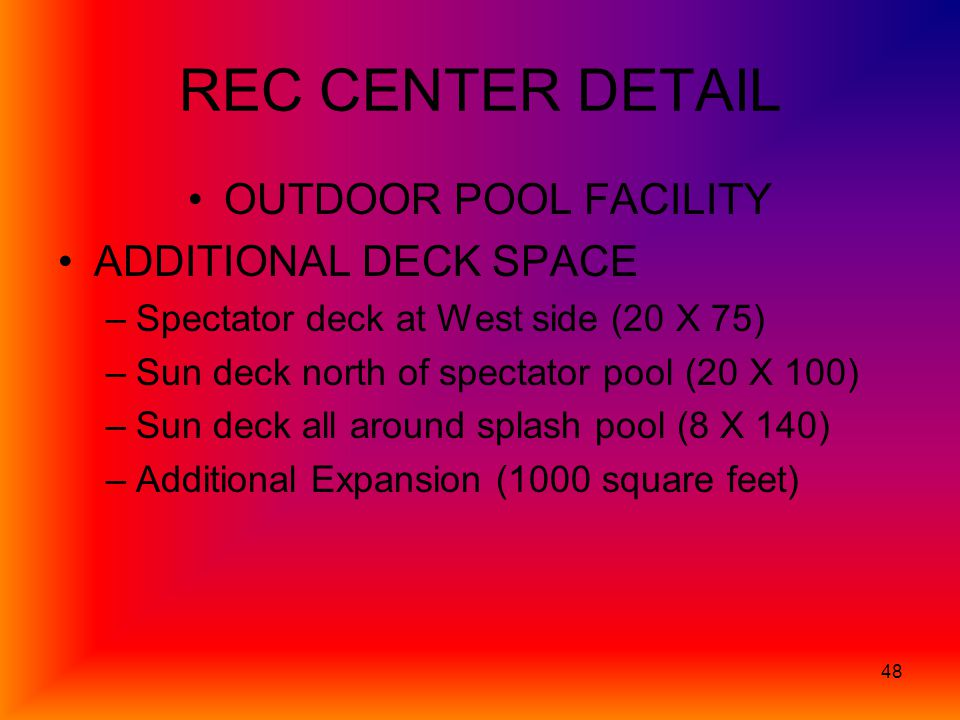 48 REC CENTER DETAIL OUTDOOR POOL FACILITY ADDITIONAL DECK SPACE –Spectator deck at West side (20 X 75) –Sun deck north of spectator pool (20 X 100) –Sun deck all around splash pool (8 X 140) –Additional Expansion (1000 square feet)