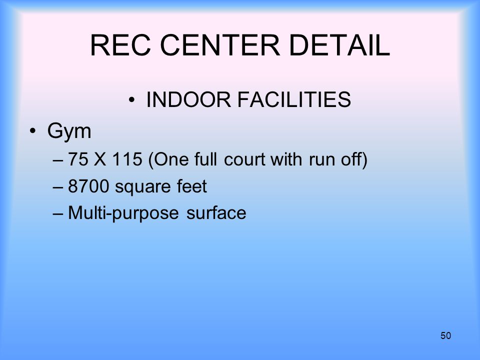 50 REC CENTER DETAIL INDOOR FACILITIES Gym –75 X 115 (One full court with run off) –8700 square feet –Multi-purpose surface