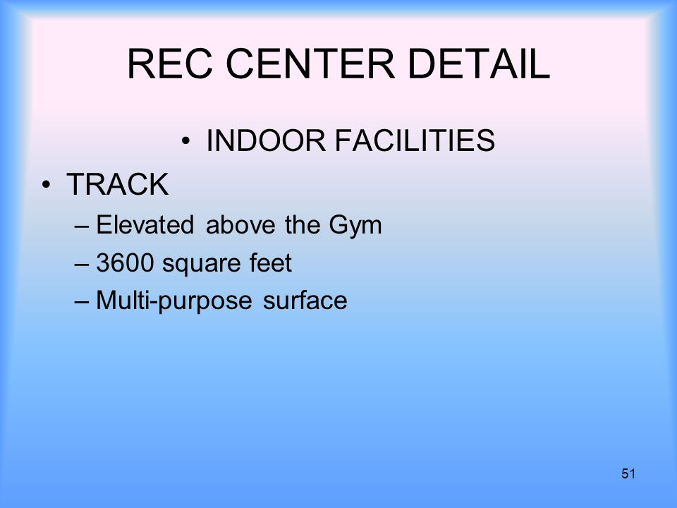 51 REC CENTER DETAIL INDOOR FACILITIES TRACK –Elevated above the Gym –3600 square feet –Multi-purpose surface
