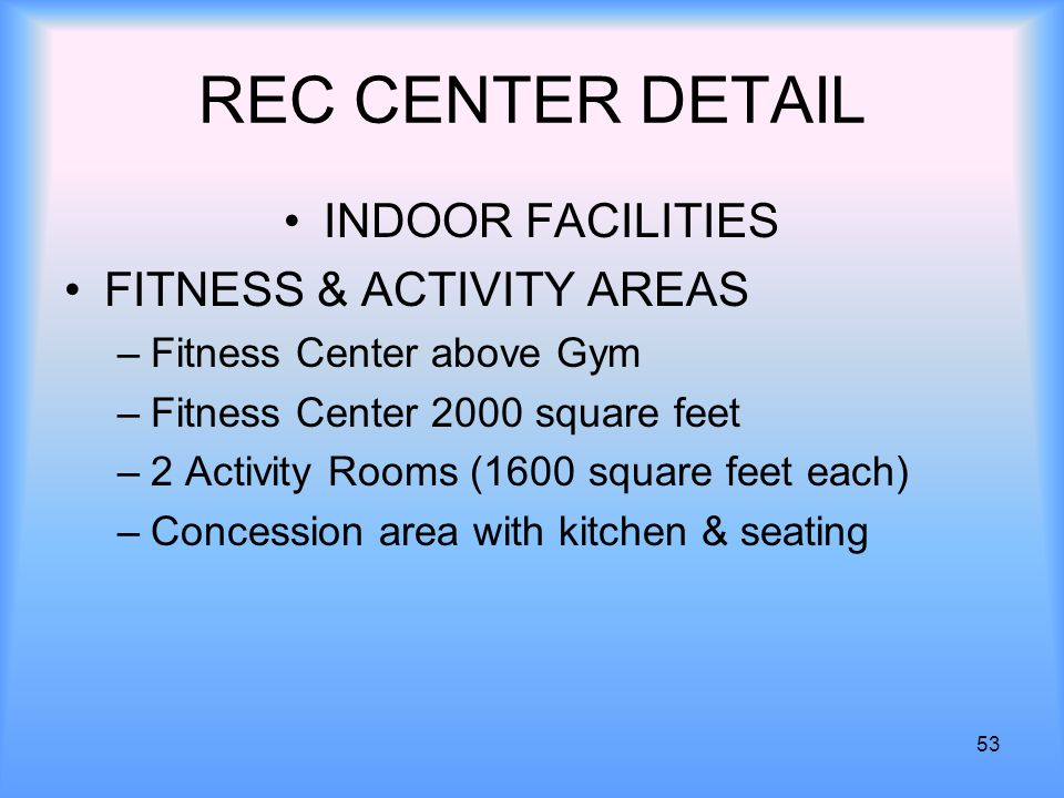 53 REC CENTER DETAIL INDOOR FACILITIES FITNESS & ACTIVITY AREAS –Fitness Center above Gym –Fitness Center 2000 square feet –2 Activity Rooms (1600 square feet each) –Concession area with kitchen & seating