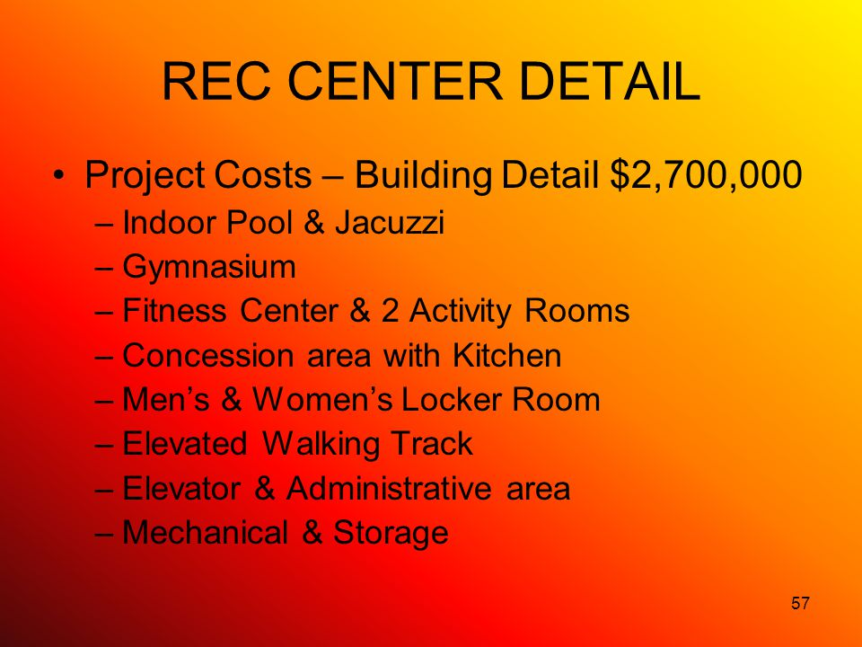 57 REC CENTER DETAIL Project Costs – Building Detail $2,700,000 –Indoor Pool & Jacuzzi –Gymnasium –Fitness Center & 2 Activity Rooms –Concession area with Kitchen –Mens & Womens Locker Room –Elevated Walking Track –Elevator & Administrative area –Mechanical & Storage