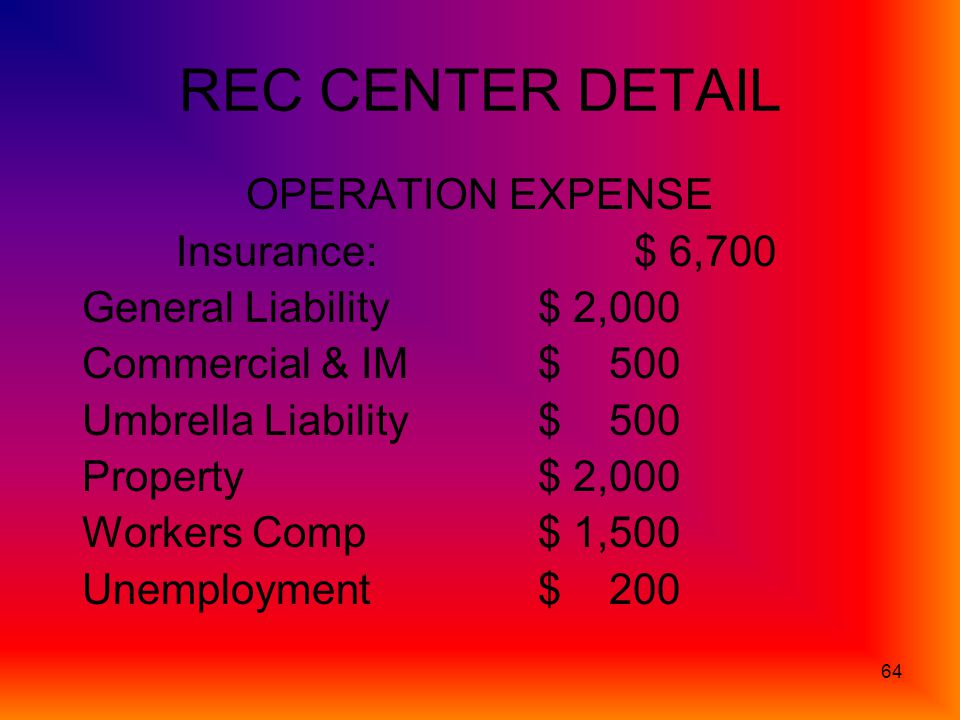 64 REC CENTER DETAIL OPERATION EXPENSE Insurance:$ 6,700 General Liability$ 2,000 Commercial & IM$ 500 Umbrella Liability$ 500 Property$ 2,000 Workers Comp$ 1,500 Unemployment$ 200