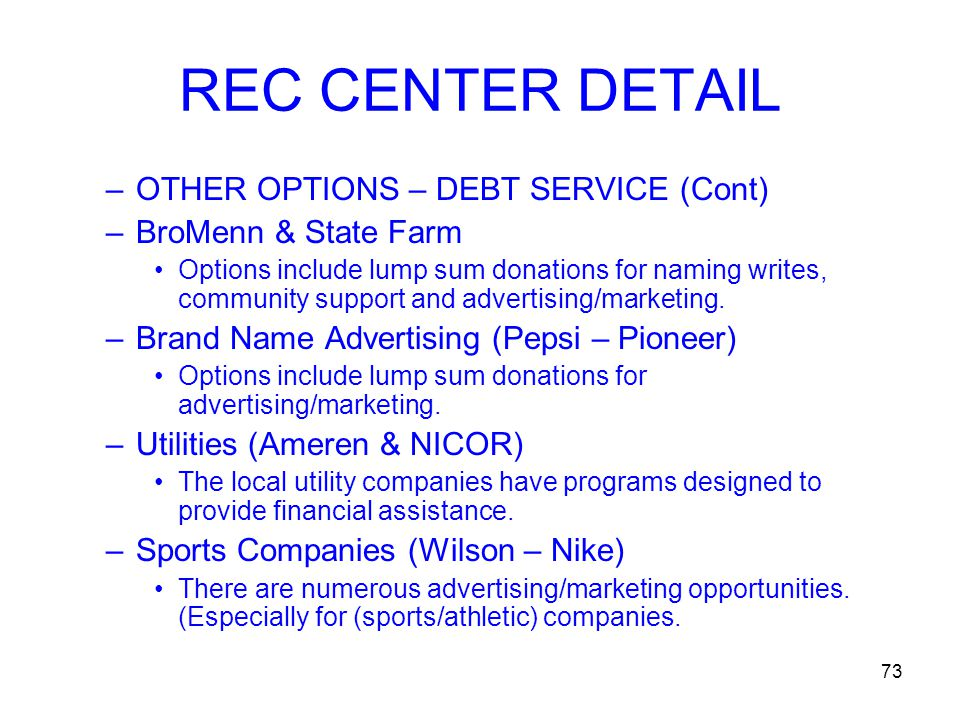 73 REC CENTER DETAIL –OTHER OPTIONS – DEBT SERVICE (Cont) –BroMenn & State Farm Options include lump sum donations for naming writes, community support and advertising/marketing.