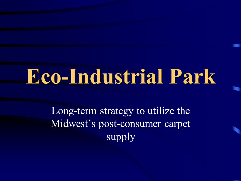 Why an Eco-Industrial Park Makes Economic Sense Economies of Scale Lower Production Costs Lower Material Costs Lower Infrastructure Costs Greater Access to Financial Resources