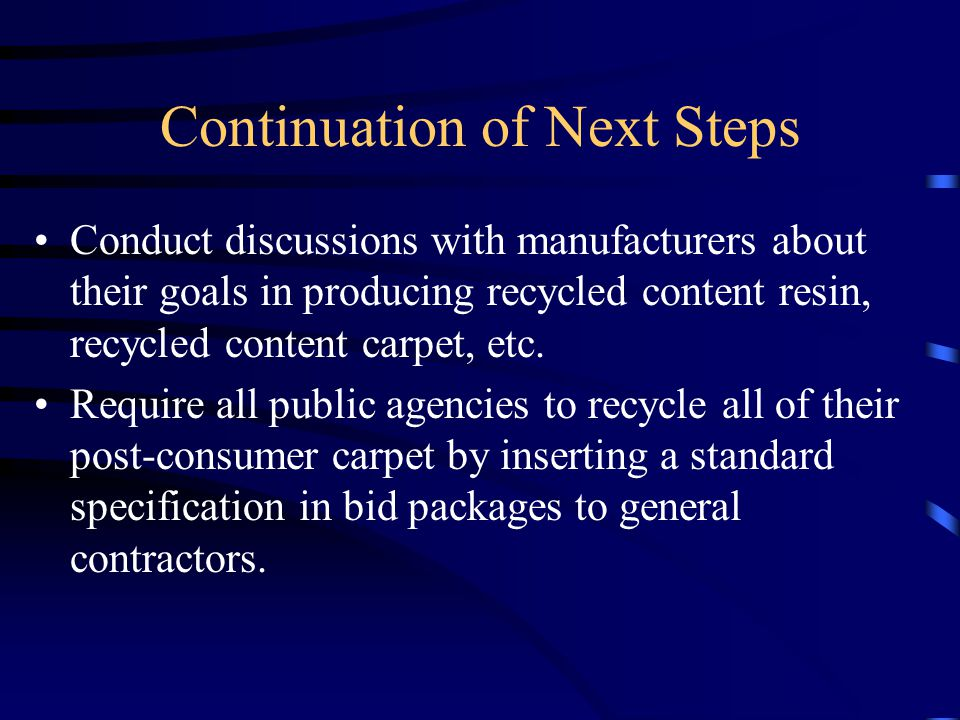 Continuation of Next Steps Conduct discussions with manufacturers about their goals in producing recycled content resin, recycled content carpet, etc.