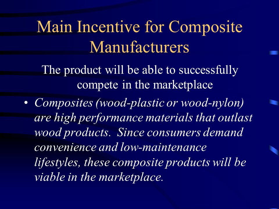Main Incentive for Composite Manufacturers The product will be able to successfully compete in the marketplace Composites (wood-plastic or wood-nylon) are high performance materials that outlast wood products.