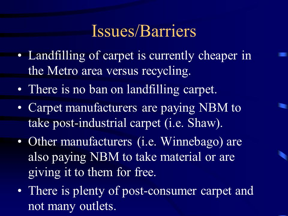 Issues/Barriers Landfilling of carpet is currently cheaper in the Metro area versus recycling.