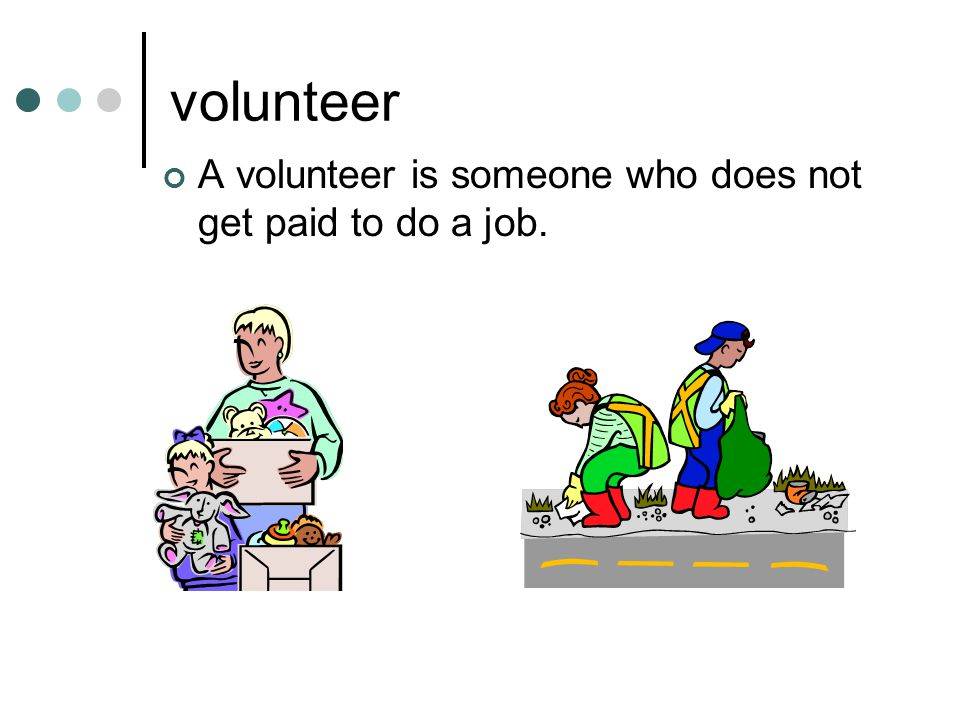 volunteer A volunteer is someone who does not get paid to do a job.
