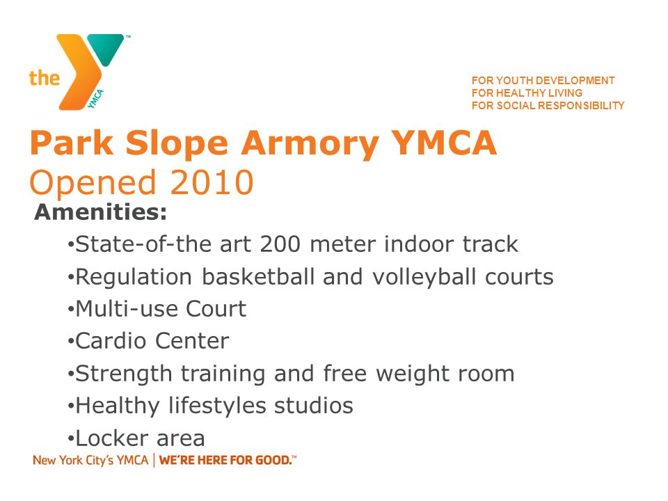 FOR YOUTH DEVELOPMENT FOR HEALTHY LIVING FOR SOCIAL RESPONSIBILITY Park Slope Armory YMCA Opened 2010 Amenities: State-of-the art 200 meter indoor track Regulation basketball and volleyball courts Multi-use Court Cardio Center Strength training and free weight room Healthy lifestyles studios Locker area
