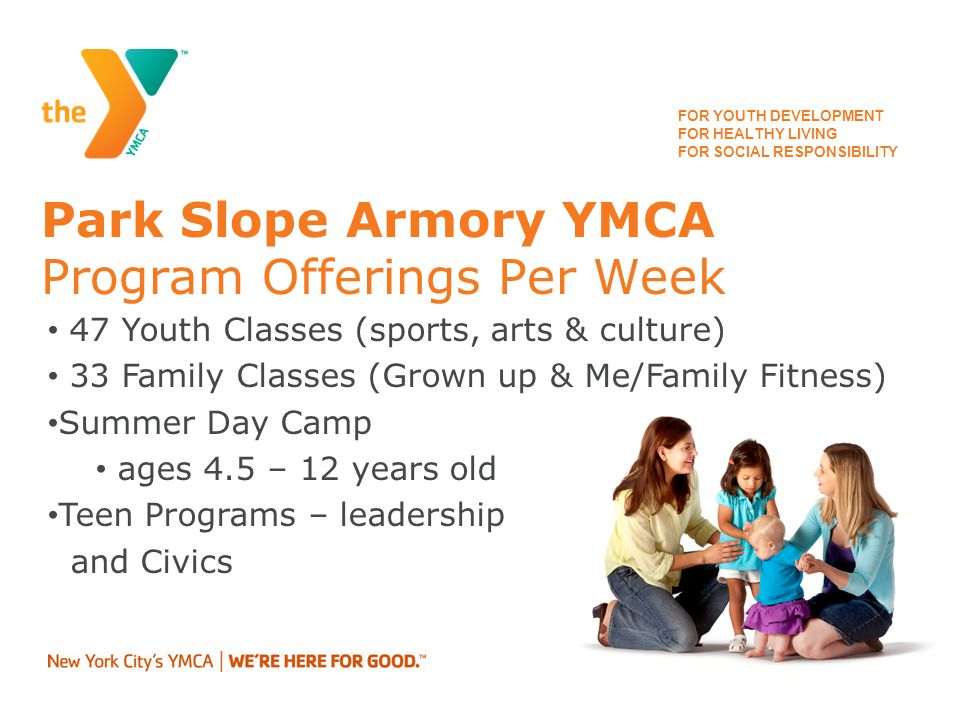 FOR YOUTH DEVELOPMENT FOR HEALTHY LIVING FOR SOCIAL RESPONSIBILITY Park Slope Armory YMCA Program Offerings Continued New Americans Welcome Center 95 Healthy Lifestyles Classes Track program – served 13 school & club teams (over 400 youth & teens)